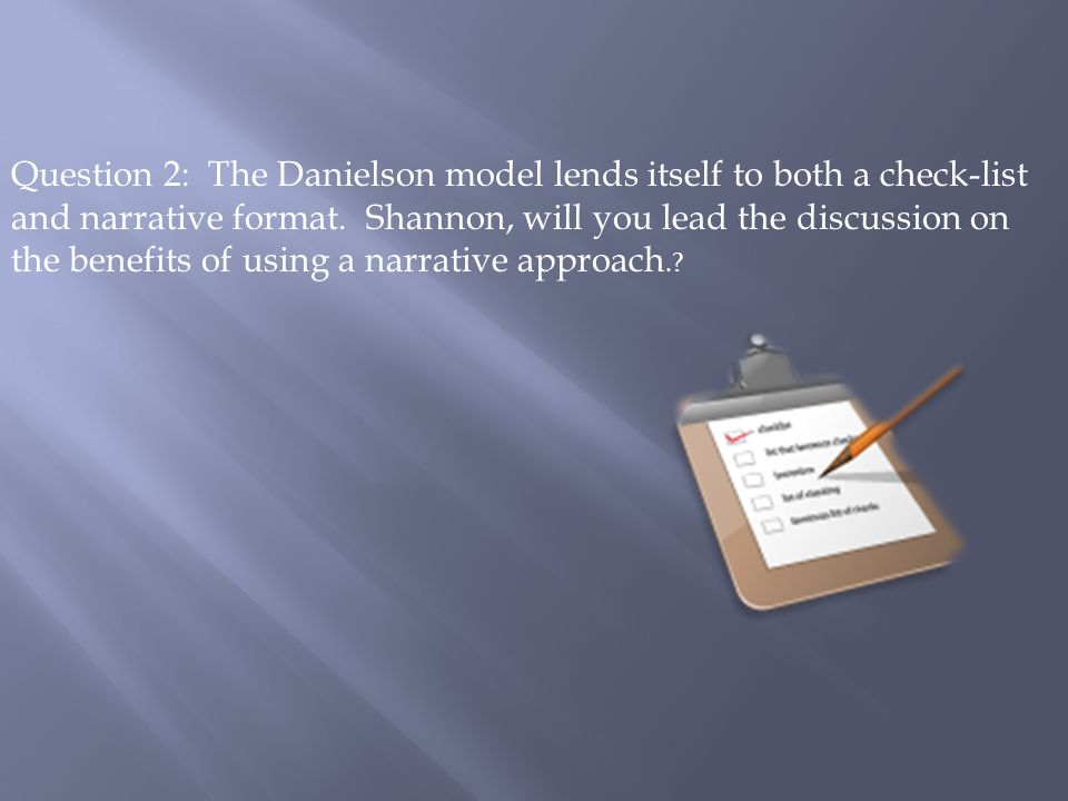 Question 2: The Danielson model lends itself to both a check-list and narrative format.