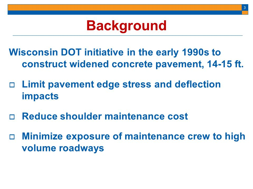 Background Wisconsin DOT initiative in the early 1990s to construct widened concrete pavement, 14-15 ft.