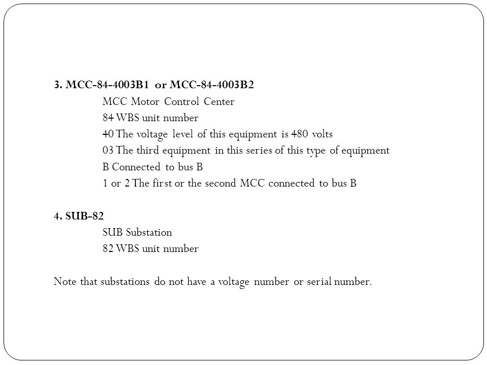 3. MCC-84-4003B1 or MCC-84-4003B2 MCC Motor Control Center. 84 WBS unit number. 40 The voltage level of this equipment is 480 volts.