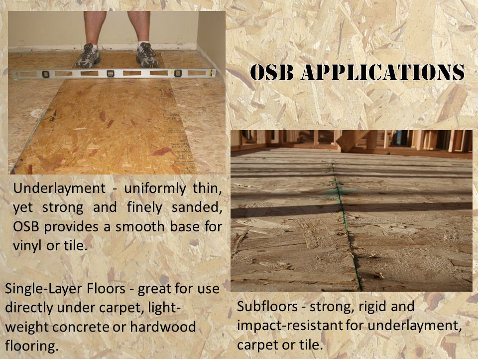 OSB applications Underlayment - uniformly thin, yet strong and finely sanded, OSB provides a smooth base for vinyl or tile.