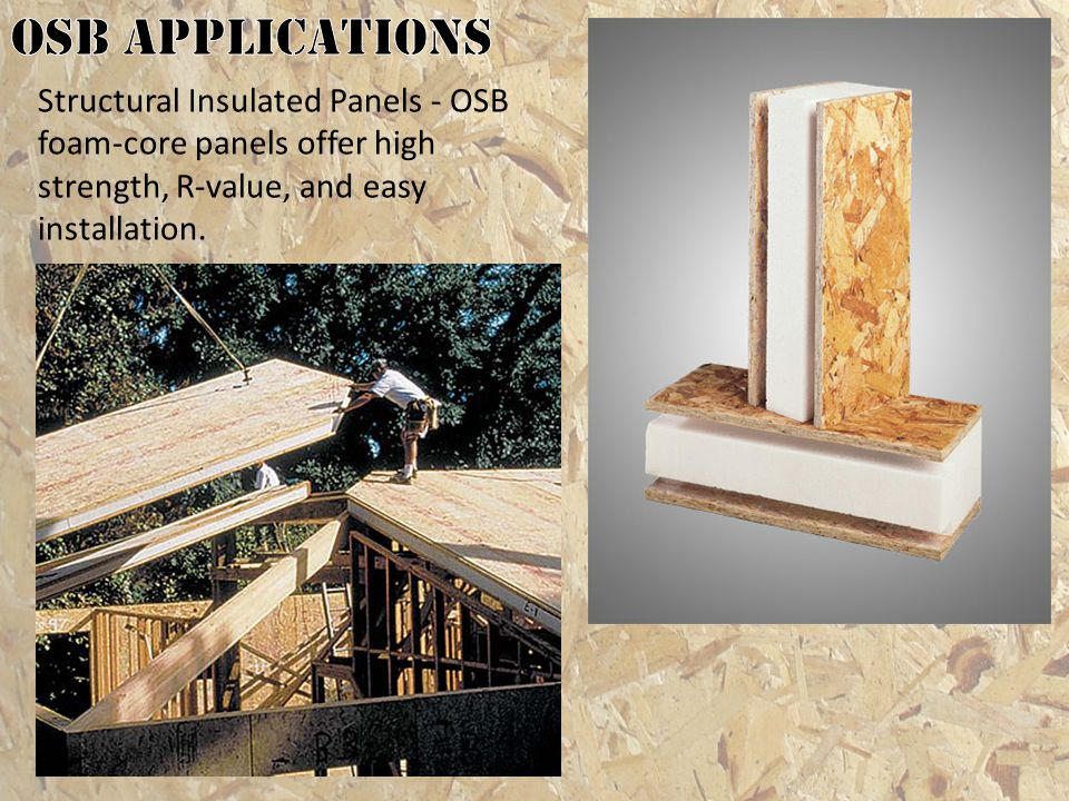 OSB applications Structural Insulated Panels - OSB foam-core panels offer high strength, R-value, and easy installation.