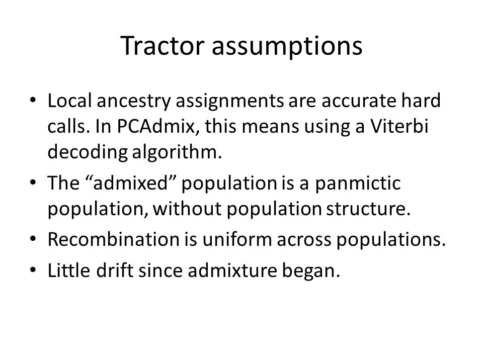 Tractor assumptions Local ancestry assignments are accurate hard calls. In PCAdmix, this means using a Viterbi decoding algorithm.