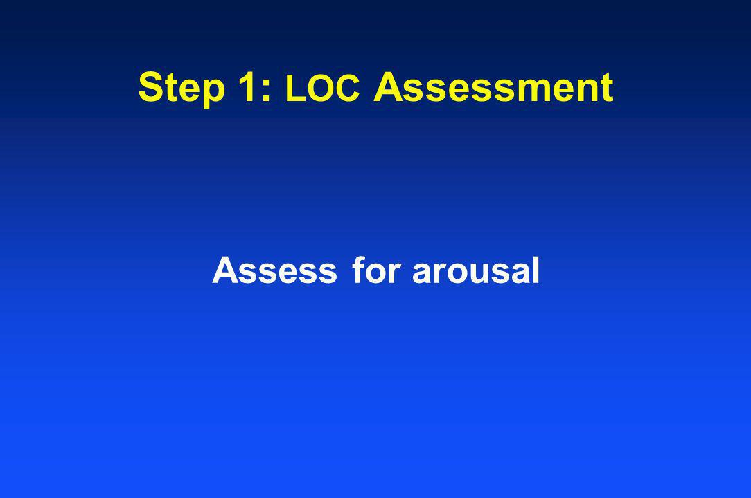 Step 1: LOC Assessment Assess for arousal