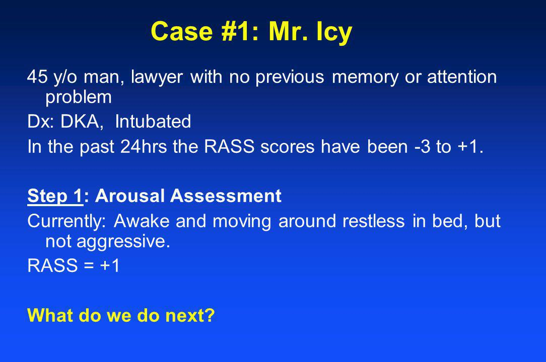 Case #1: Mr. Icy 45 y/o man, lawyer with no previous memory or attention problem. Dx: DKA, Intubated.