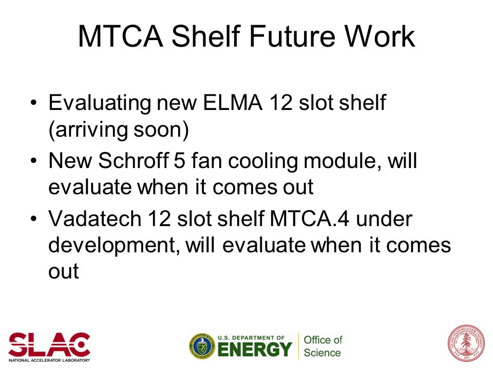 MTCA Shelf Future Work Evaluating new ELMA 12 slot shelf (arriving soon) New Schroff 5 fan cooling module, will evaluate when it comes out.