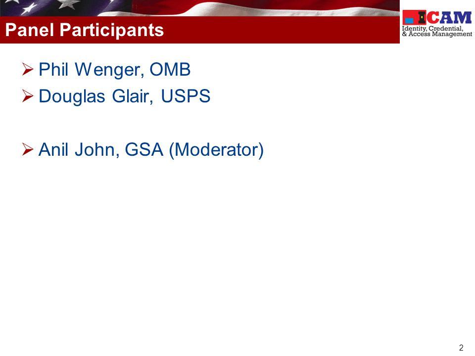 Panel Participants Phil Wenger, OMB Douglas Glair, USPS Anil John, GSA (Moderator)