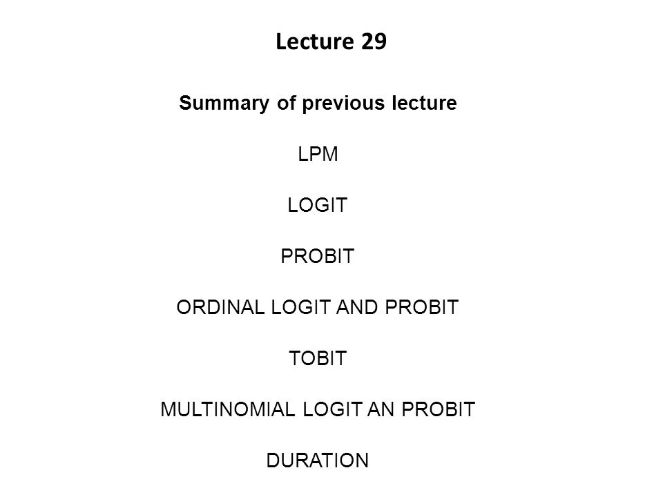 Lecture 29 Summary of previous lecture LPM LOGIT PROBIT ORDINAL LOGIT AND PROBIT TOBIT MULTINOMIAL LOGIT AN PROBIT DURATION