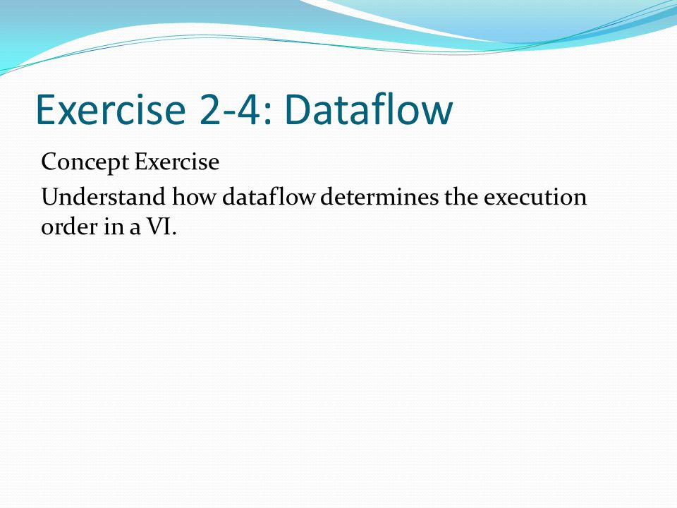 Exercise 2-4: Dataflow Concept Exercise Understand how dataflow determines the execution order in a VI.
