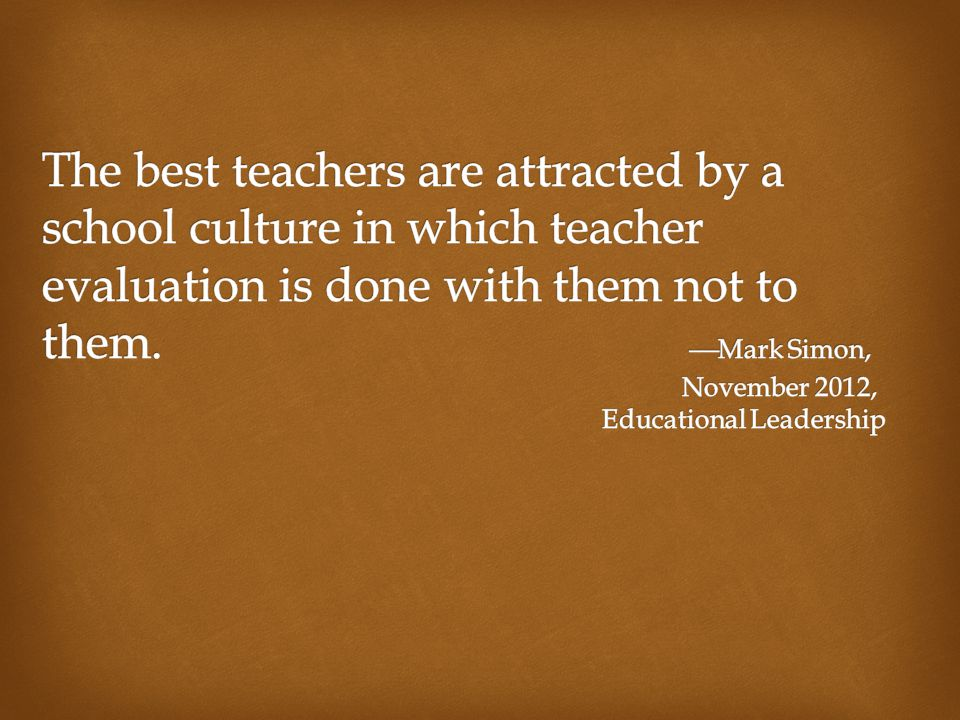 The best teachers are attracted by a school culture in which teacher evaluation is done with them not to them.