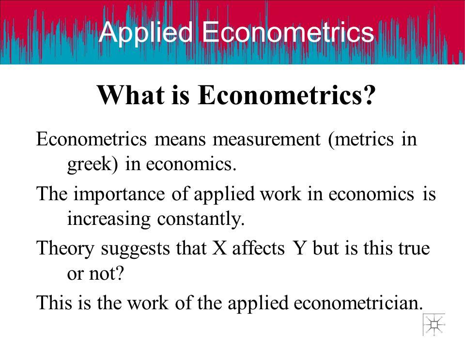 What is Econometrics Econometrics means measurement (metrics in greek) in economics.