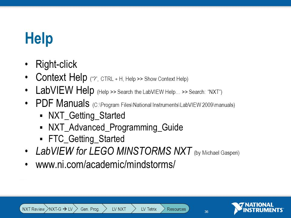Help Right-click. Context Help ( , CTRL + H, Help >> Show Context Help) LabVIEW Help (Help >> Search the LabVIEW Help… >> Search: NXT )