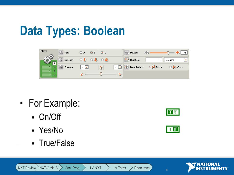Data Types: Boolean For Example: On/Off Yes/No True/False NXT-G  LV