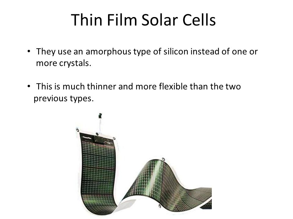 Thin Film Solar Cells They use an amorphous type of silicon instead of one or. more crystals. This is much thinner and more flexible than the two.