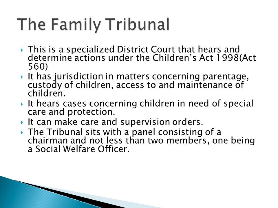 The Family Tribunal This is a specialized District Court that hears and determine actions under the Children's Act 1998(Act 560)