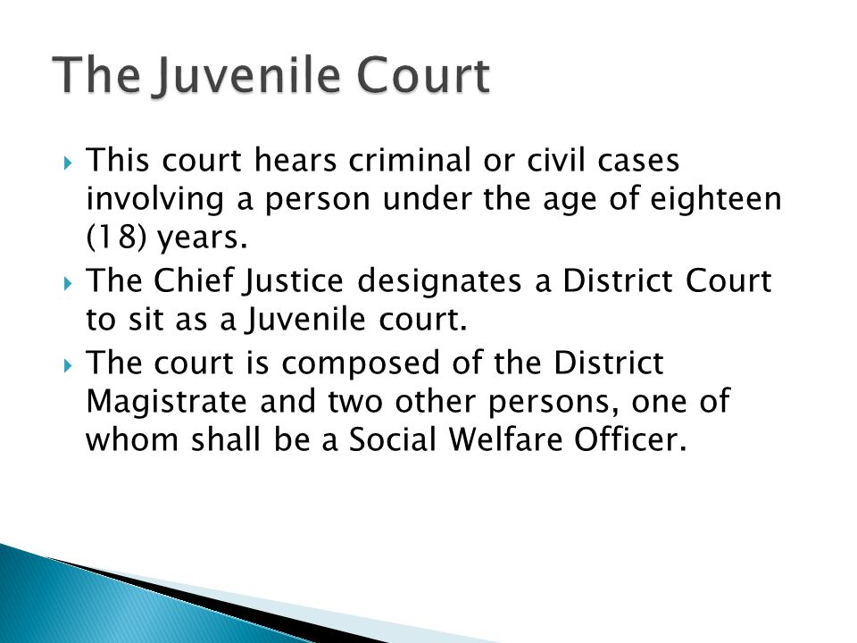 The Juvenile Court This court hears criminal or civil cases involving a person under the age of eighteen (18) years.
