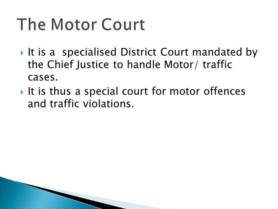 The Motor Court It is a specialised District Court mandated by the Chief Justice to handle Motor/ traffic cases.