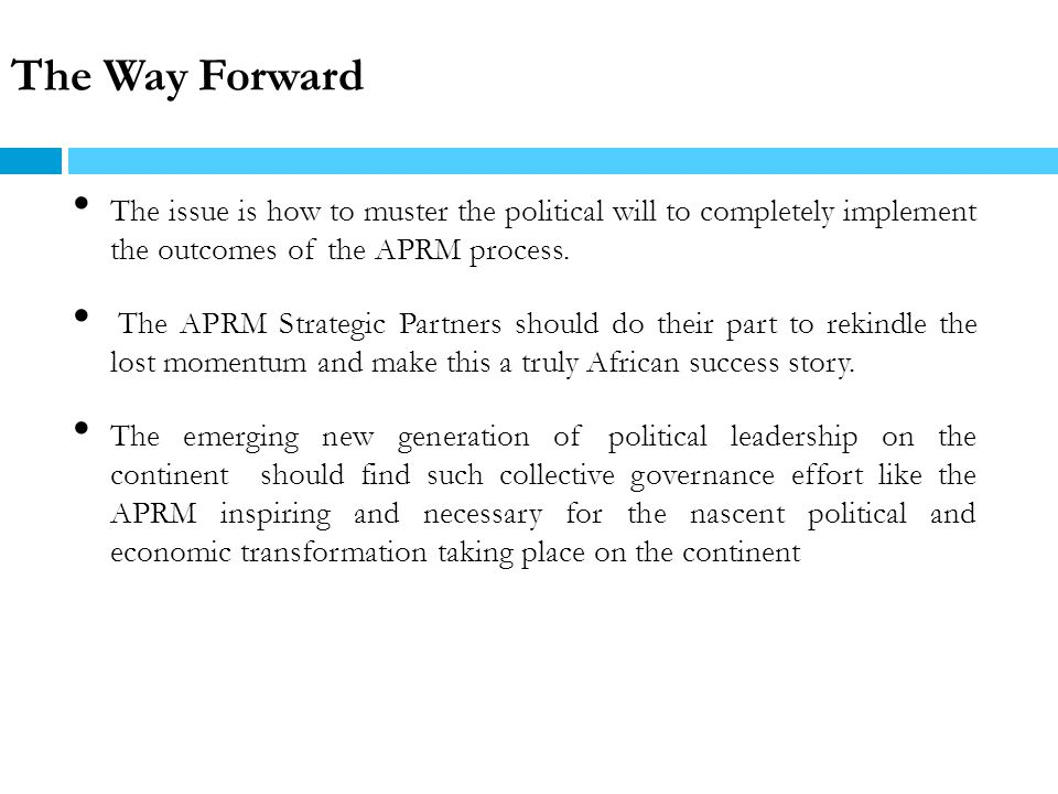 The Way Forward The issue is how to muster the political will to completely implement the outcomes of the APRM process.