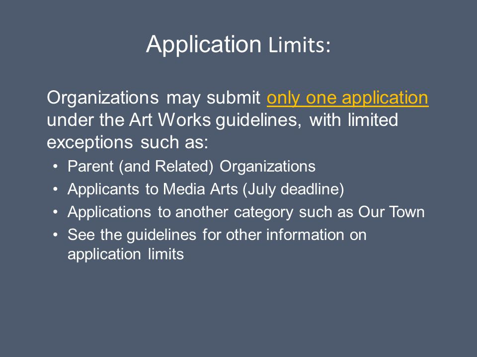 Application Limits: Organizations may submit only one application under the Art Works guidelines, with limited exceptions such as: