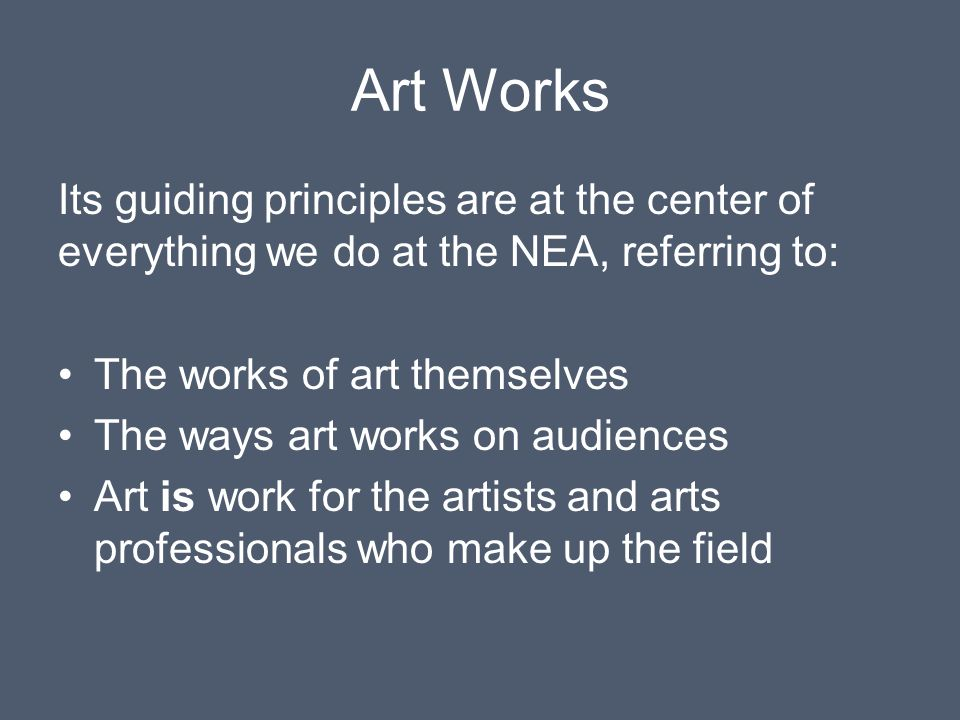 Art Works Its guiding principles are at the center of everything we do at the NEA, referring to: The works of art themselves.