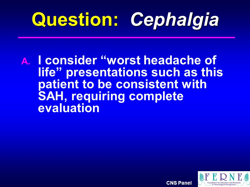 Question: Cephalgia I consider worst headache of life presentations such as this patient to be consistent with SAH, requiring complete evaluation.