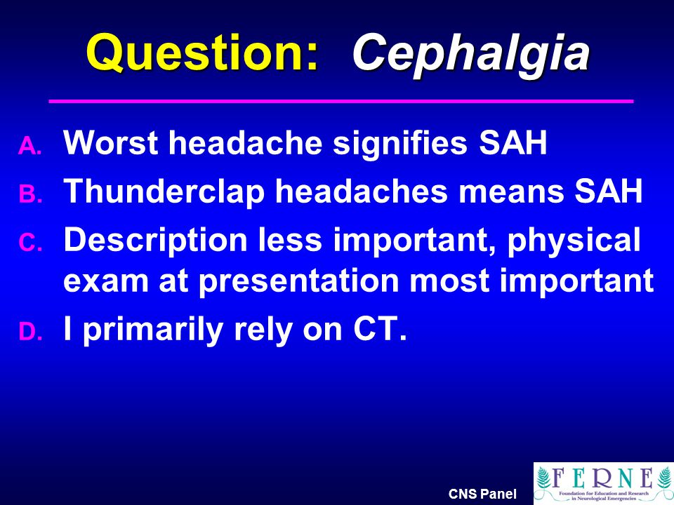 Question: Cephalgia Worst headache signifies SAH