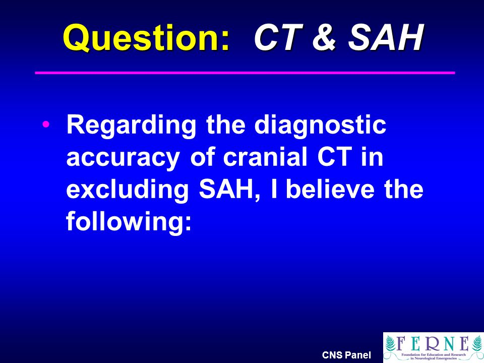 Question: CT & SAH Regarding the diagnostic accuracy of cranial CT in excluding SAH, I believe the following: