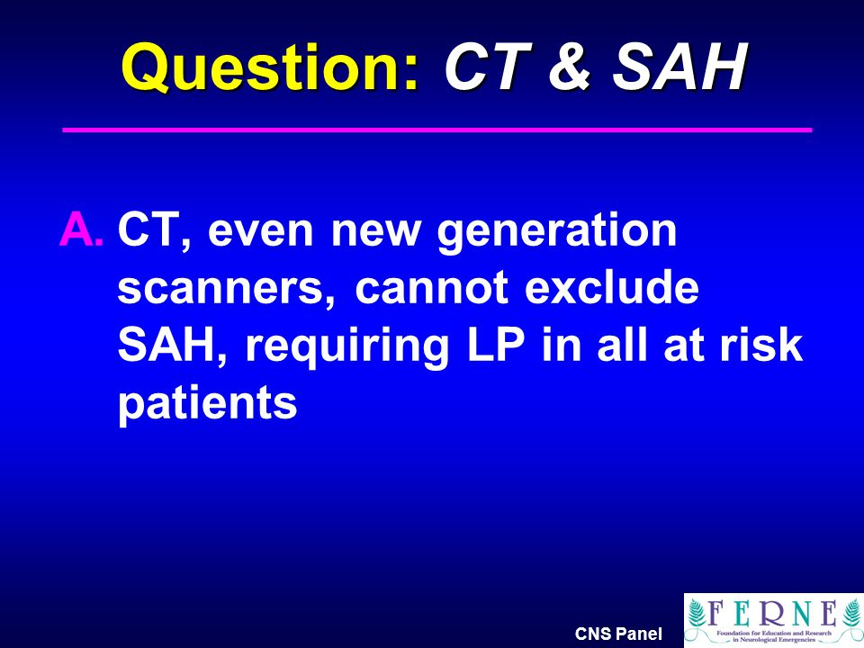 Question: CT & SAH CT, even new generation scanners, cannot exclude SAH, requiring LP in all at risk patients.