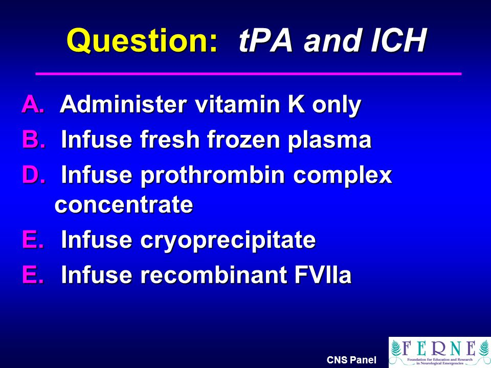 Question: tPA and ICH A. Administer vitamin K only