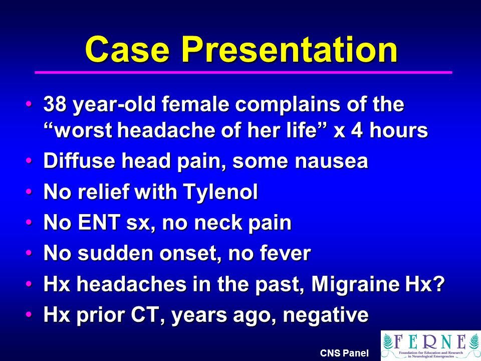 Case Presentation 38 year-old female complains of the worst headache of her life x 4 hours. Diffuse head pain, some nausea.