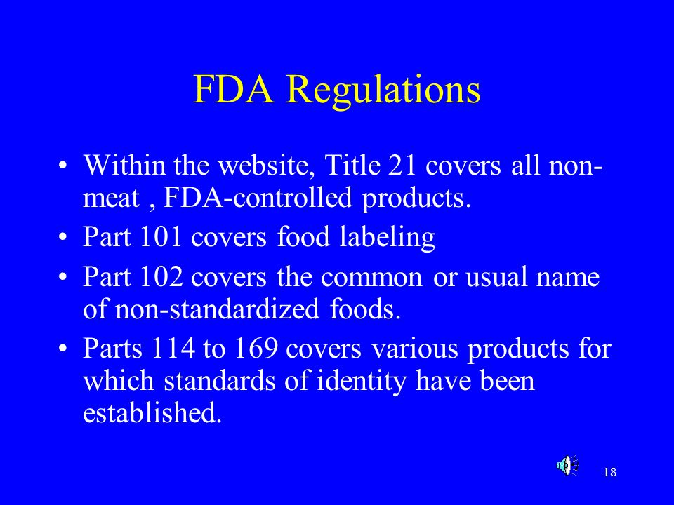 FDA Regulations Within the website, Title 21 covers all non-meat , FDA-controlled products. Part 101 covers food labeling.