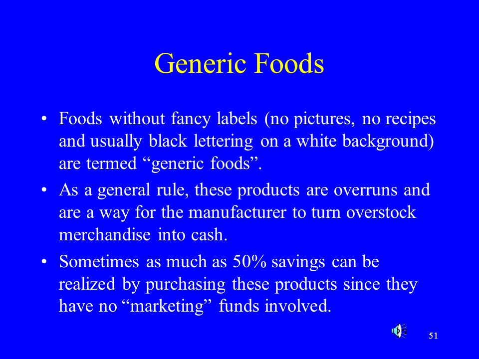 Generic Foods Foods without fancy labels (no pictures, no recipes and usually black lettering on a white background) are termed generic foods .