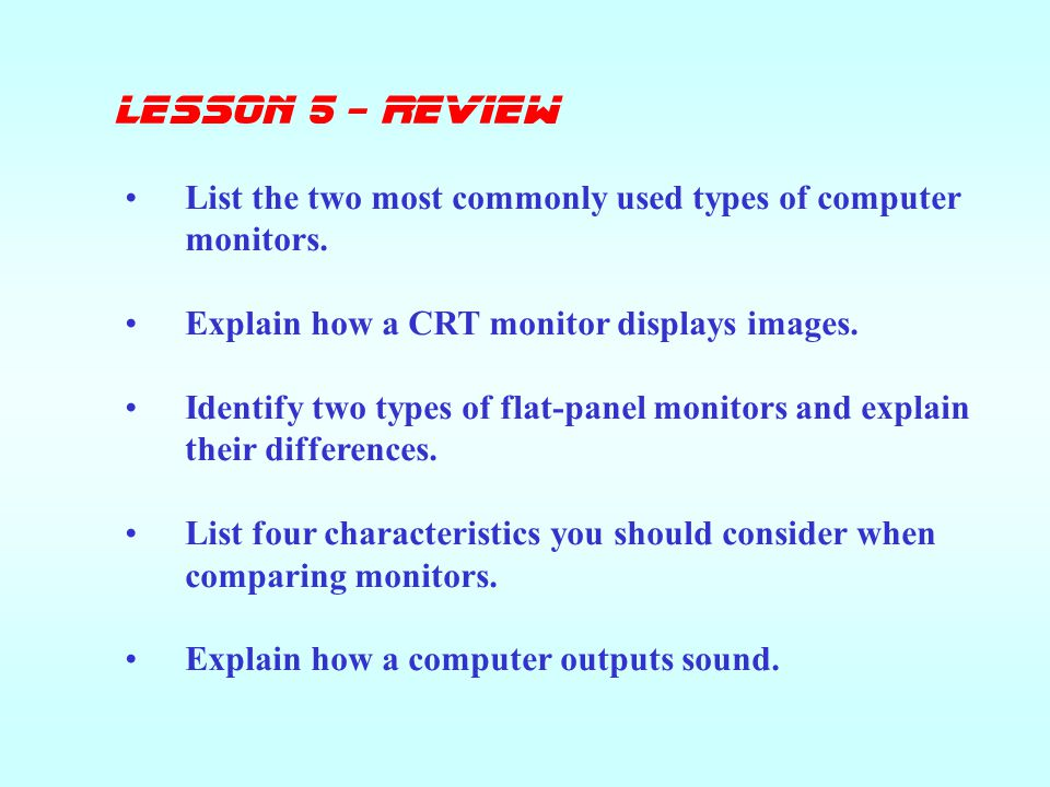 lesson 5 - Review List the two most commonly used types of computer monitors. Explain how a CRT monitor displays images.