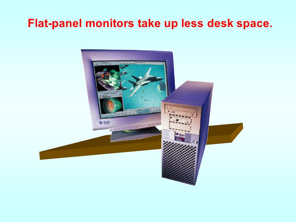 Flat-panel monitors take up less desk space.