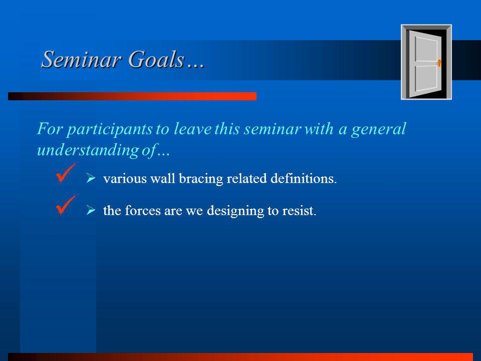 Seminar Goals… For participants to leave this seminar with a general understanding of… various wall bracing related definitions.