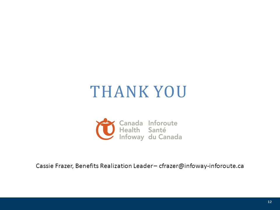 Thank you Cassie Frazer, Benefits Realization Leader – cfrazer@infoway-inforoute.ca 12