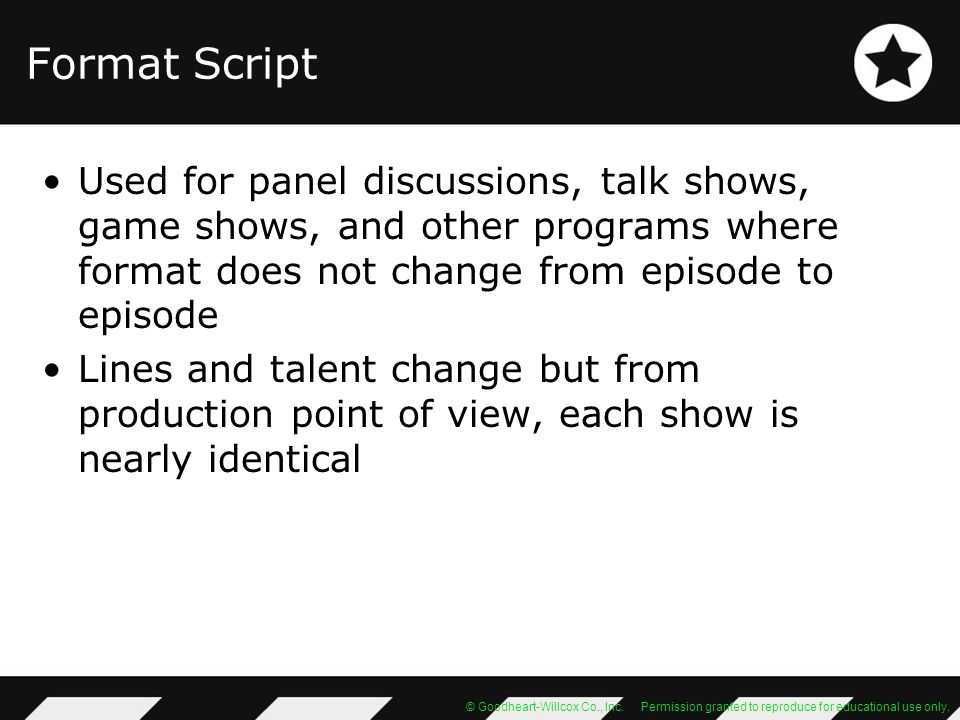 Format Script Used for panel discussions, talk shows, game shows, and other programs where format does not change from episode to episode.