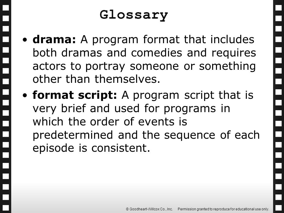 Glossary drama: A program format that includes both dramas and comedies and requires actors to portray someone or something other than themselves.