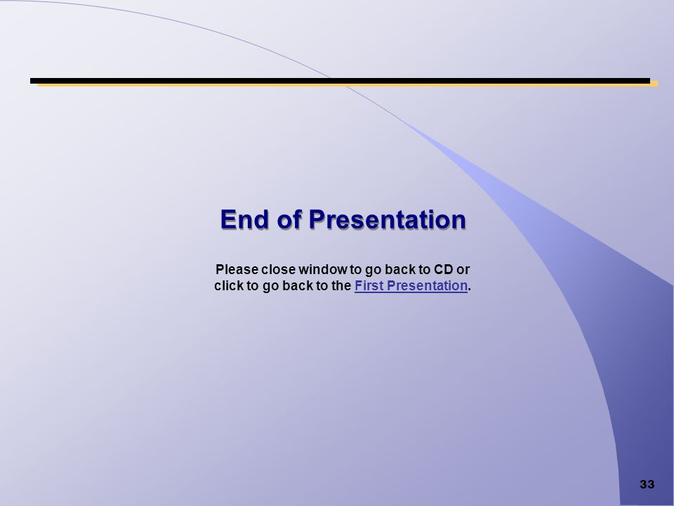End of Presentation Please close window to go back to CD or click to go back to the First Presentation.