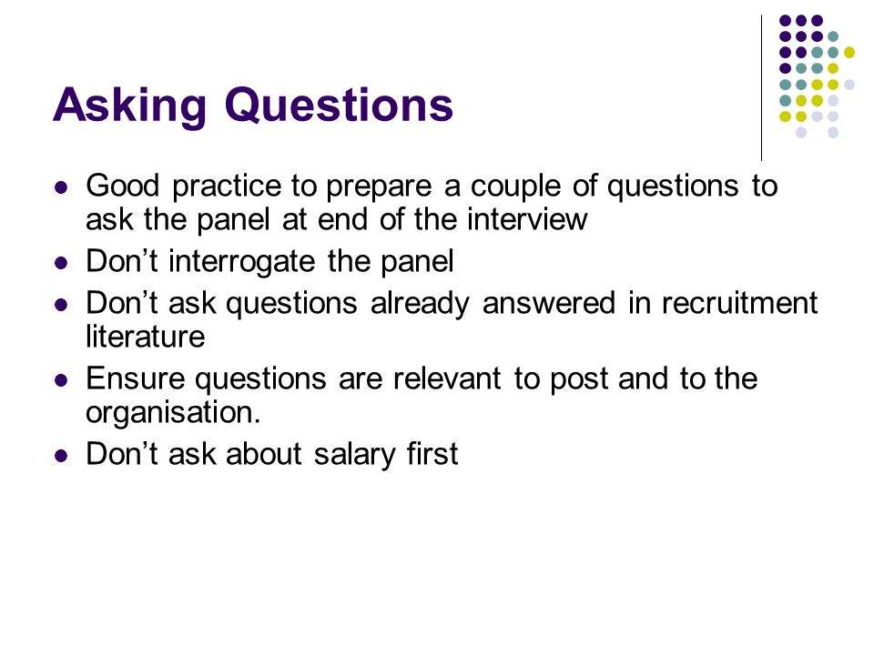 Asking Questions Good practice to prepare a couple of questions to ask the panel at end of the interview.
