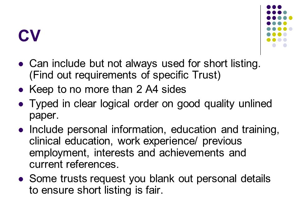 CV Can include but not always used for short listing. (Find out requirements of specific Trust) Keep to no more than 2 A4 sides.