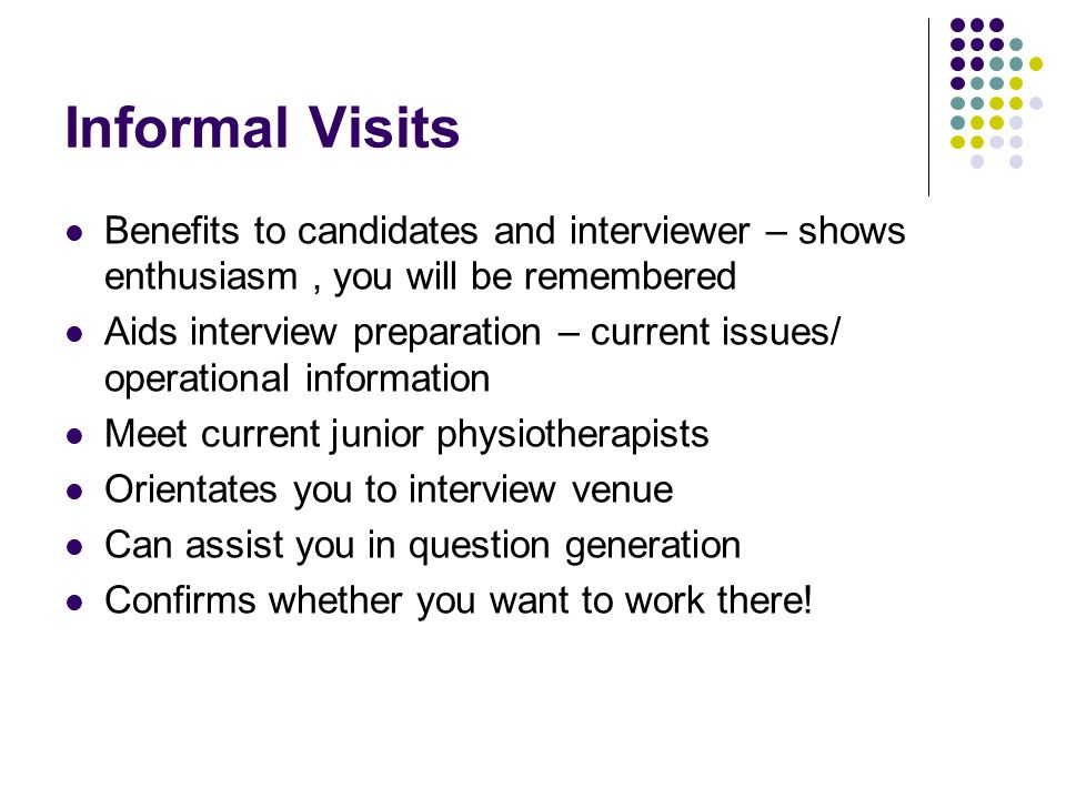 Informal Visits Benefits to candidates and interviewer – shows enthusiasm , you will be remembered.