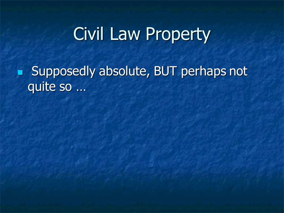 Civil Law Property Supposedly absolute, BUT perhaps not quite so …
