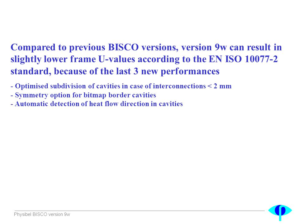 Compared to previous BISCO versions, version 9w can result in slightly lower frame U-values according to the EN ISO 10077-2 standard, because of the last 3 new performances