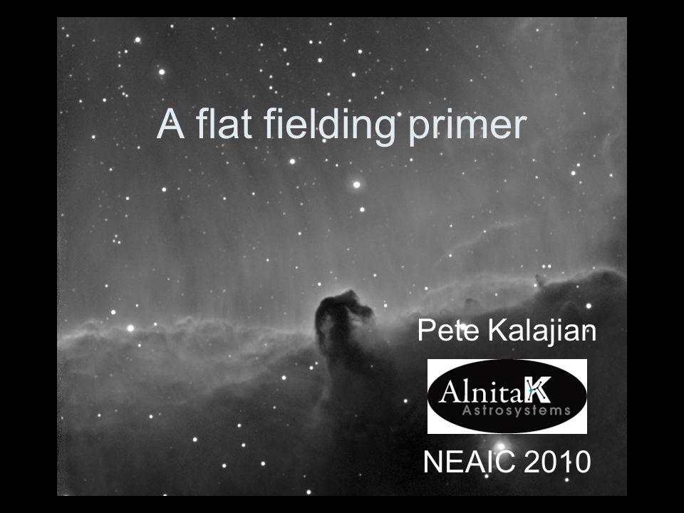 A flat fielding primer Pete Kalajian NEAIC 2010