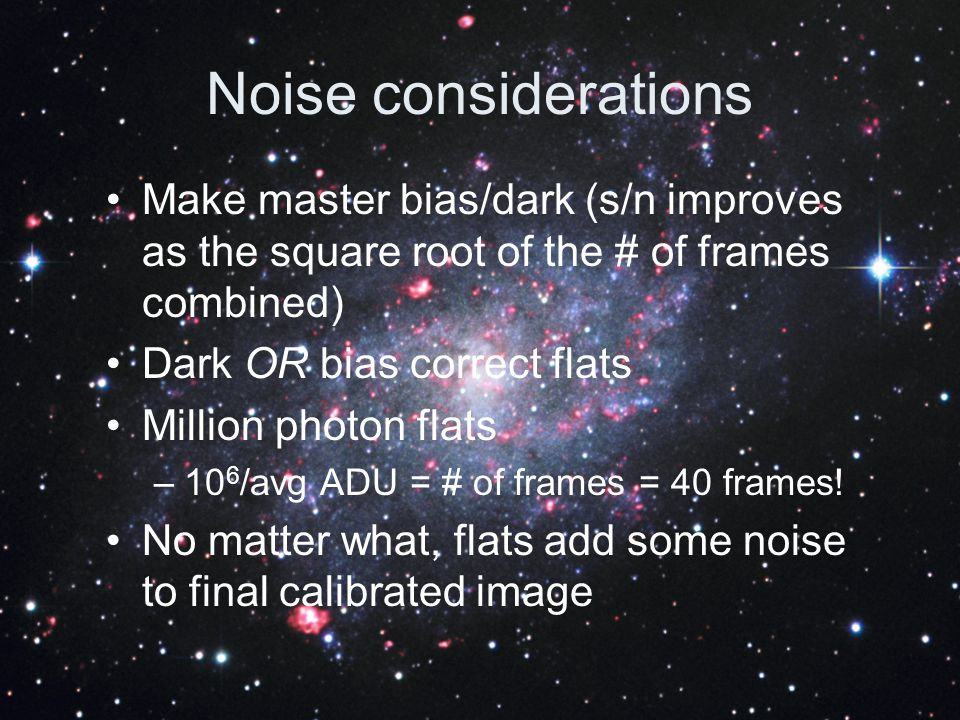 Noise considerations Make master bias/dark (s/n improves as the square root of the # of frames combined)