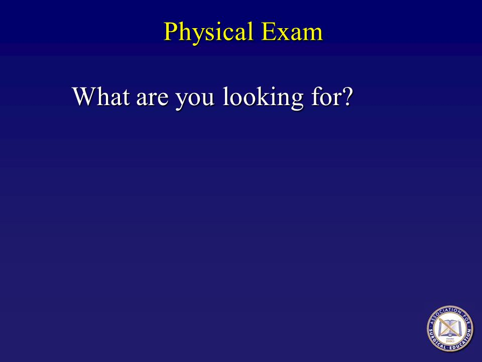 Physical Exam What are you looking for