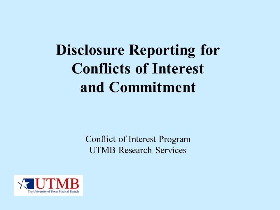 Disclosure Reporting for Conflicts of Interest and Commitment Conflict of Interest Program UTMB Research Services