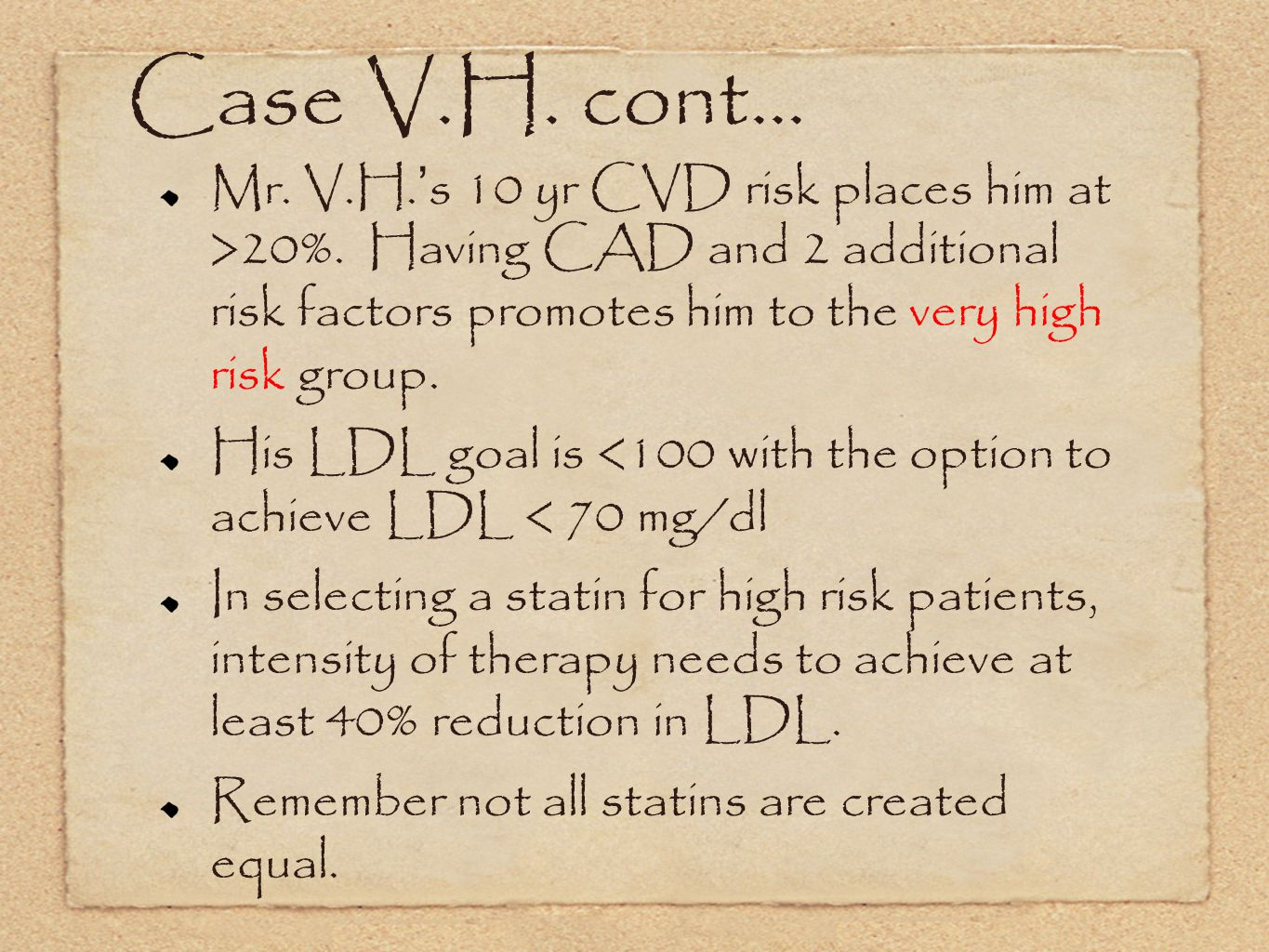 Case V.H. cont... Mr. V.H.'s 10 yr CVD risk places him at >20%. Having CAD and 2 additional risk factors promotes him to the very high risk group.