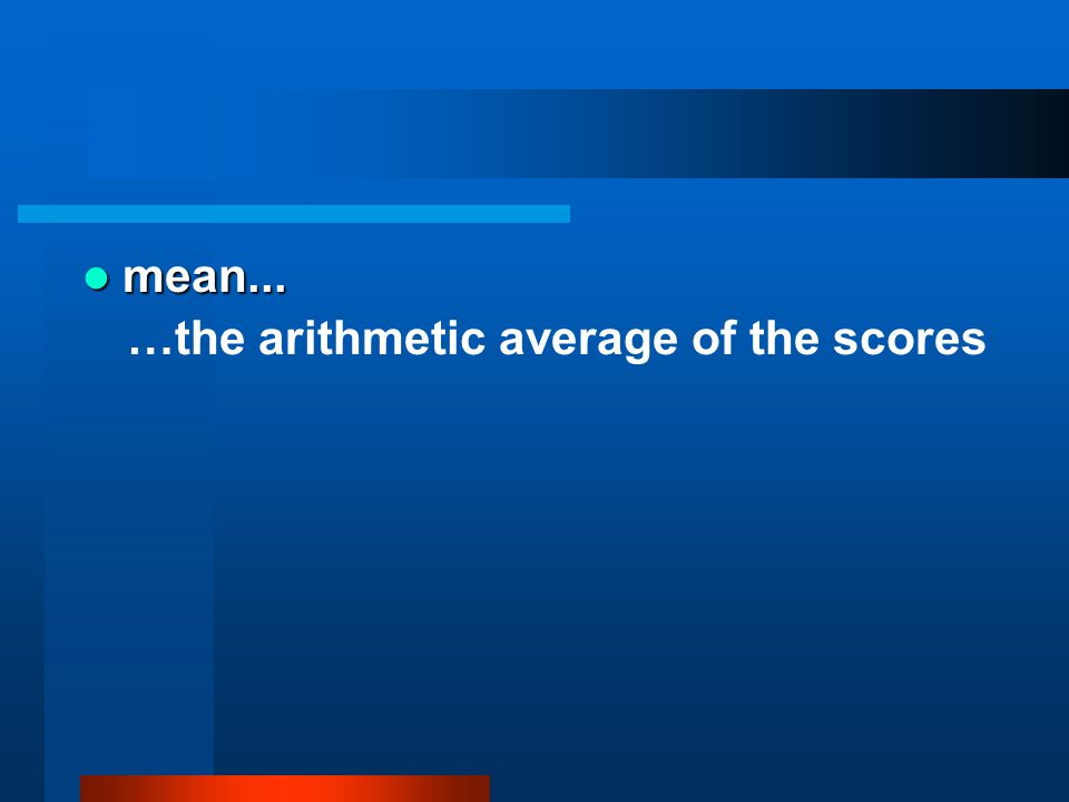 mean... …the arithmetic average of the scores