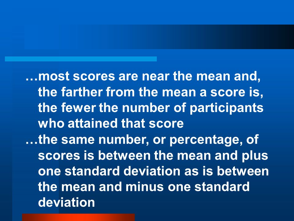 …most scores are near the mean and, the farther from the mean a score is, the fewer the number of participants who attained that score